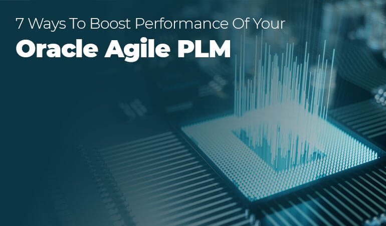 7-Ways-to-Boost-the-Performance-of-Your-Oracle-Agile-PLM
